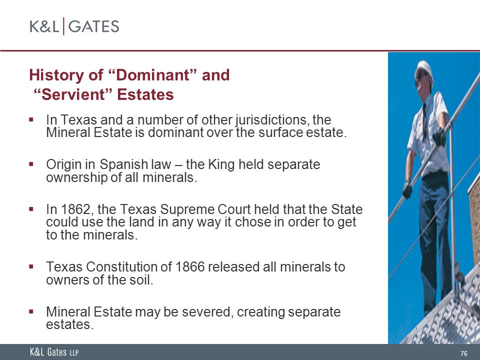 "76 History of ""Dominant"" and ""Servient"" Estates  In Texas and a number of other jurisdictions, the Mineral Estate is dominant over the surface estate"