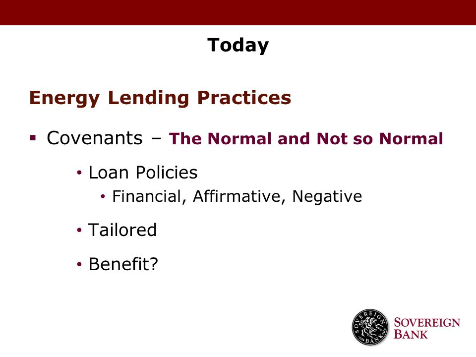 Today Energy Lending Practices  Covenants – The Normal and Not so Normal Loan Policies Financial, Affirmative, Negative Tailored Benefit?