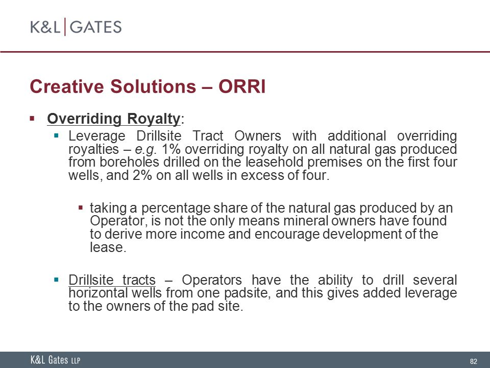 82 Creative Solutions – ORRI  Overriding Royalty:  Leverage Drillsite Tract Owners with additional overriding royalties – e.g. 1% overriding royalty