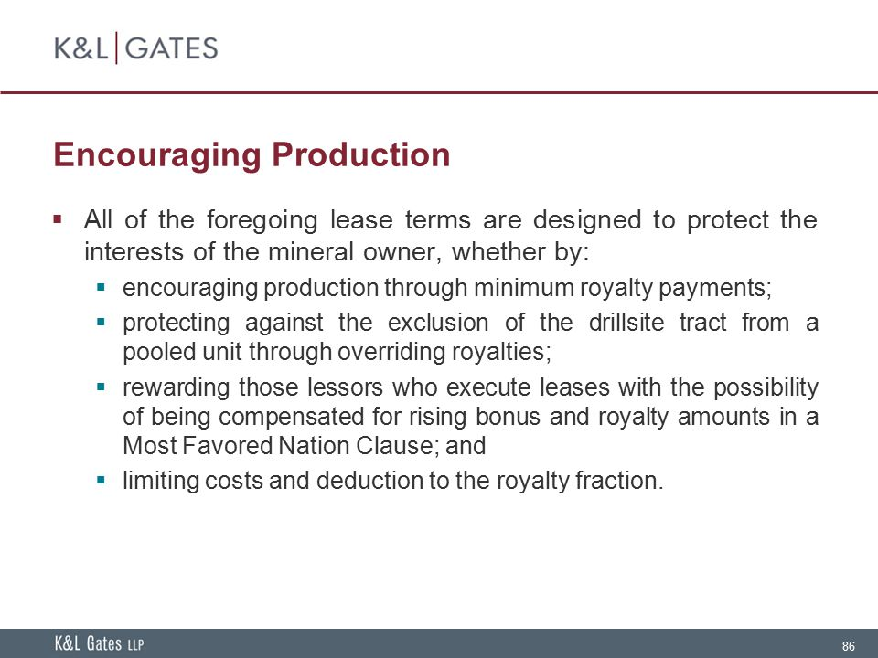 86 Encouraging Production  All of the foregoing lease terms are designed to protect the interests of the mineral owner, whether by:  encouraging pro