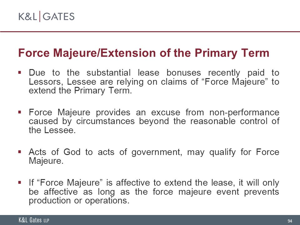 "94 Force Majeure/Extension of the Primary Term  Due to the substantial lease bonuses recently paid to Lessors, Lessee are relying on claims of ""Force"