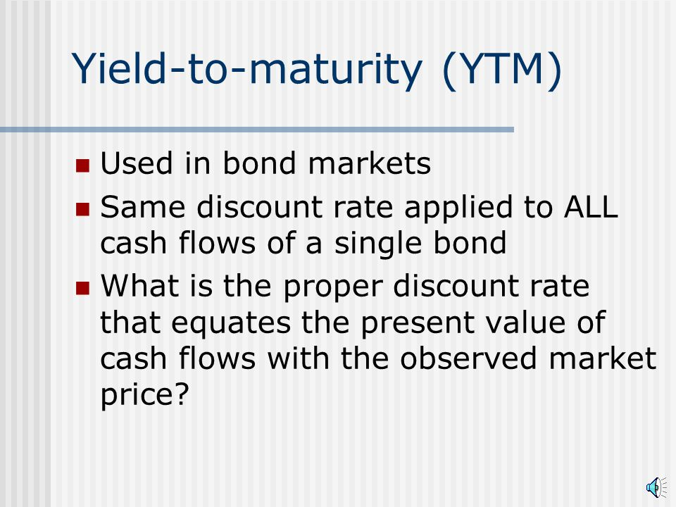 Yield-to-maturity (YTM) Used in bond markets Same discount rate applied to ALL cash flows of a single bond What is the proper discount rate that equates the present value of cash flows with the observed market price?