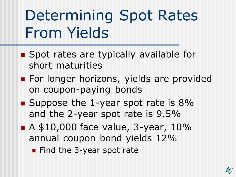 Determining Spot Rates From Yields Spot rates are typically available for short maturities For longer horizons, yields are provided on coupon-paying bonds Suppose the 1-year spot rate is 8% and the 2-year spot rate is 9.5% A $10,000 face value, 3-year, 10% annual coupon bond yields 12% Find the 3-year spot rate