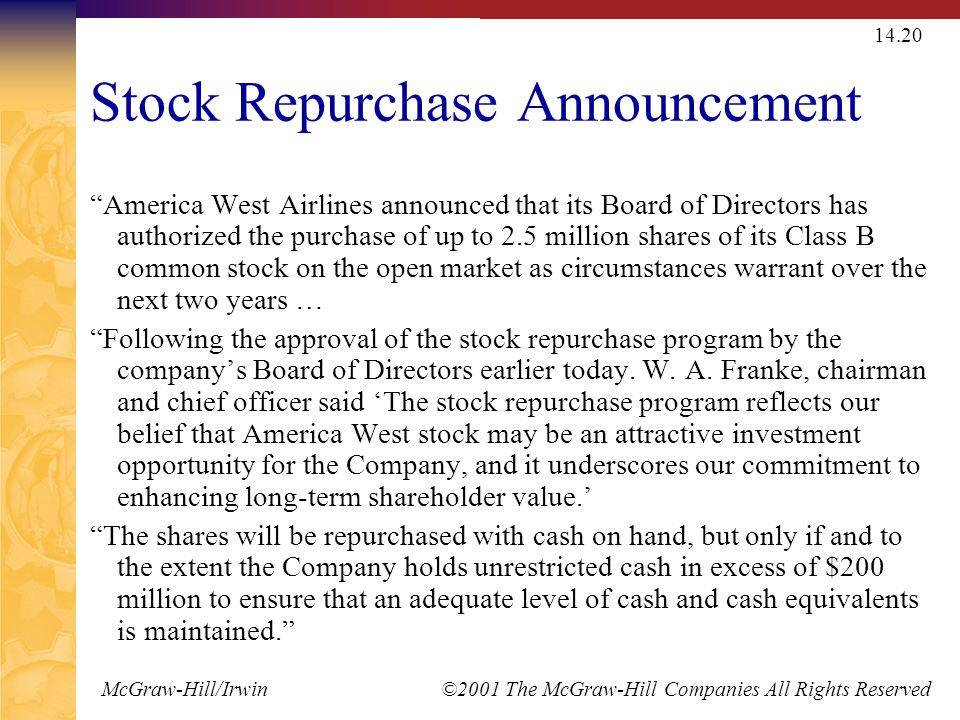 McGraw-Hill/Irwin ©2001 The McGraw-Hill Companies All Rights Reserved 14.20 Stock Repurchase Announcement America West Airlines announced that its Board of Directors has authorized the purchase of up to 2.5 million shares of its Class B common stock on the open market as circumstances warrant over the next two years … Following the approval of the stock repurchase program by the company's Board of Directors earlier today.