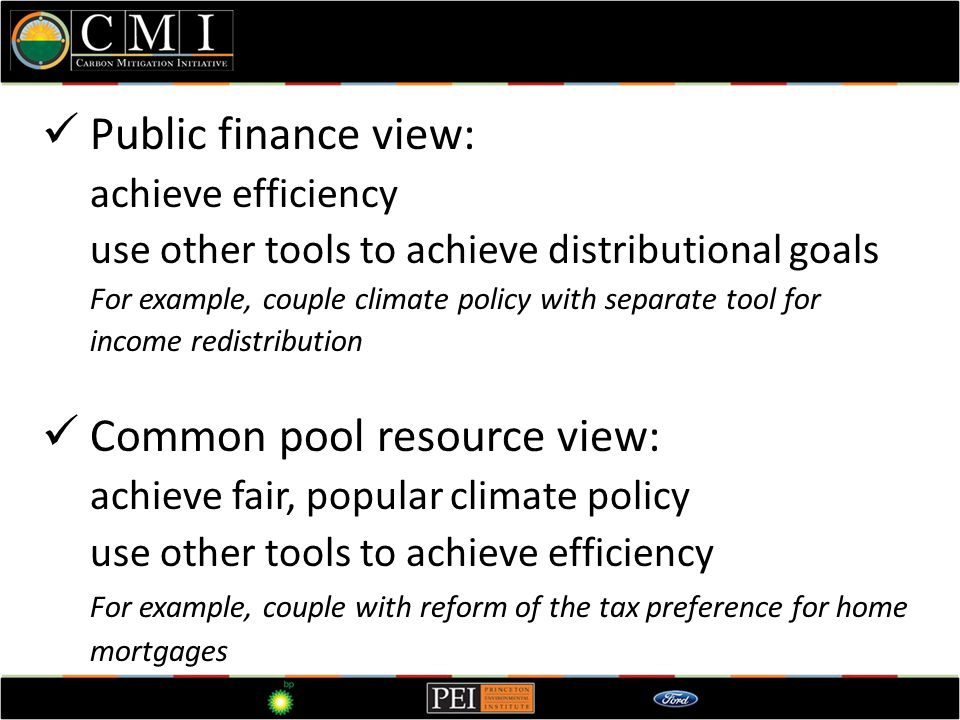 Public finance view: achieve efficiency use other tools to achieve distributional goals For example, couple climate policy with separate tool for income redistribution Common pool resource view: achieve fair, popular climate policy use other tools to achieve efficiency For example, couple with reform of the tax preference for home mortgages