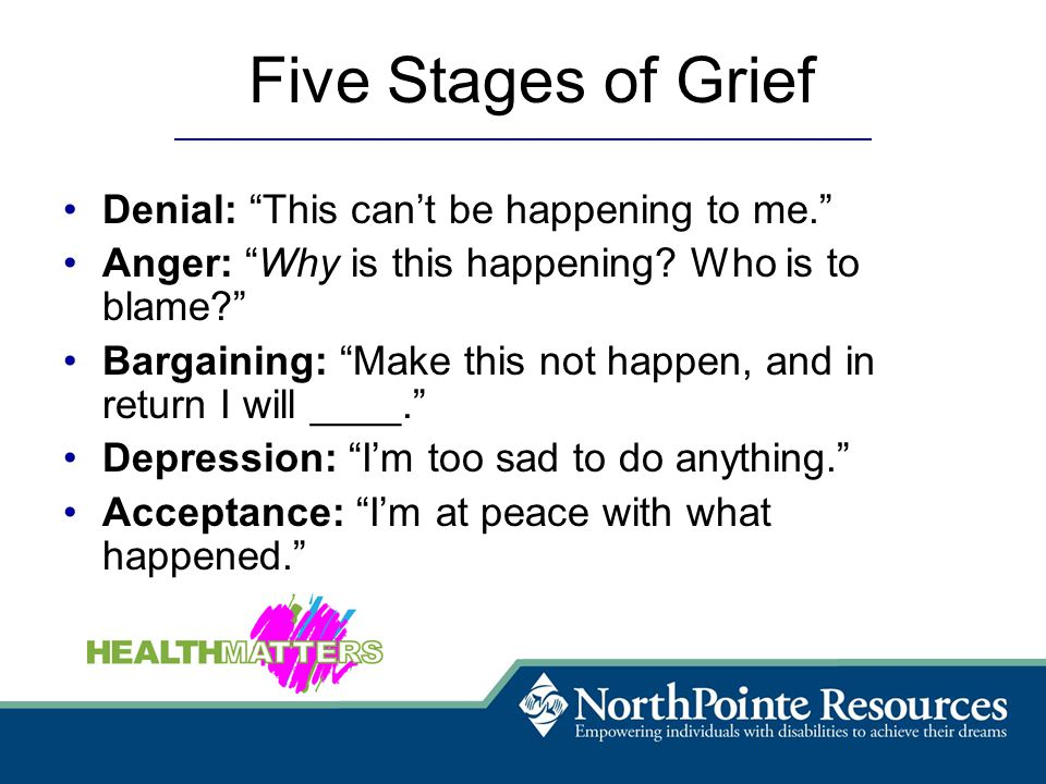Five Stages of Grief Denial: This can't be happening to me. Anger: Why is this happening.