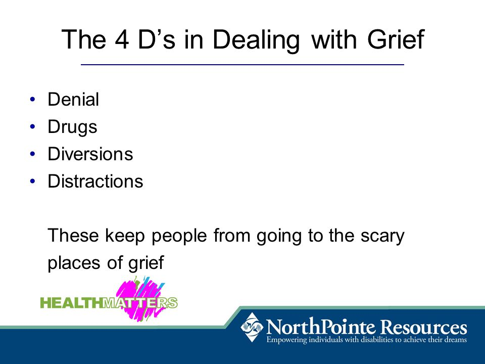 The 4 D's in Dealing with Grief Denial Drugs Diversions Distractions These keep people from going to the scary places of grief