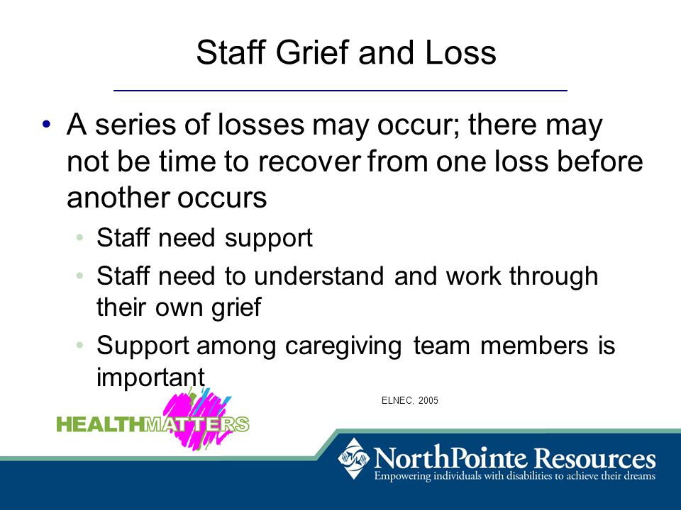 Staff Grief and Loss A series of losses may occur; there may not be time to recover from one loss before another occurs Staff need support Staff need to understand and work through their own grief Support among caregiving team members is important ELNEC, 2005