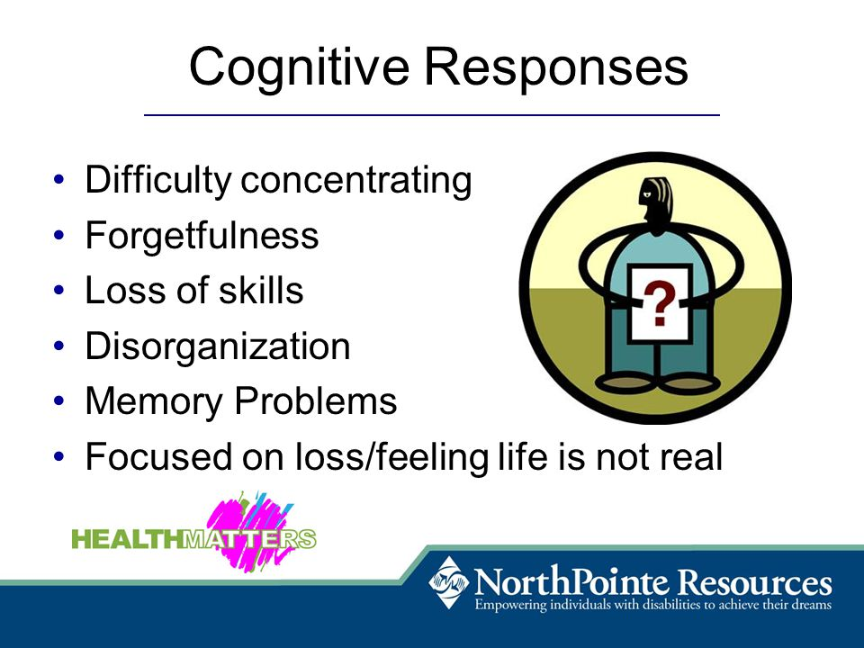 Cognitive Responses Difficulty concentrating Forgetfulness Loss of skills Disorganization Memory Problems Focused on loss/feeling life is not real