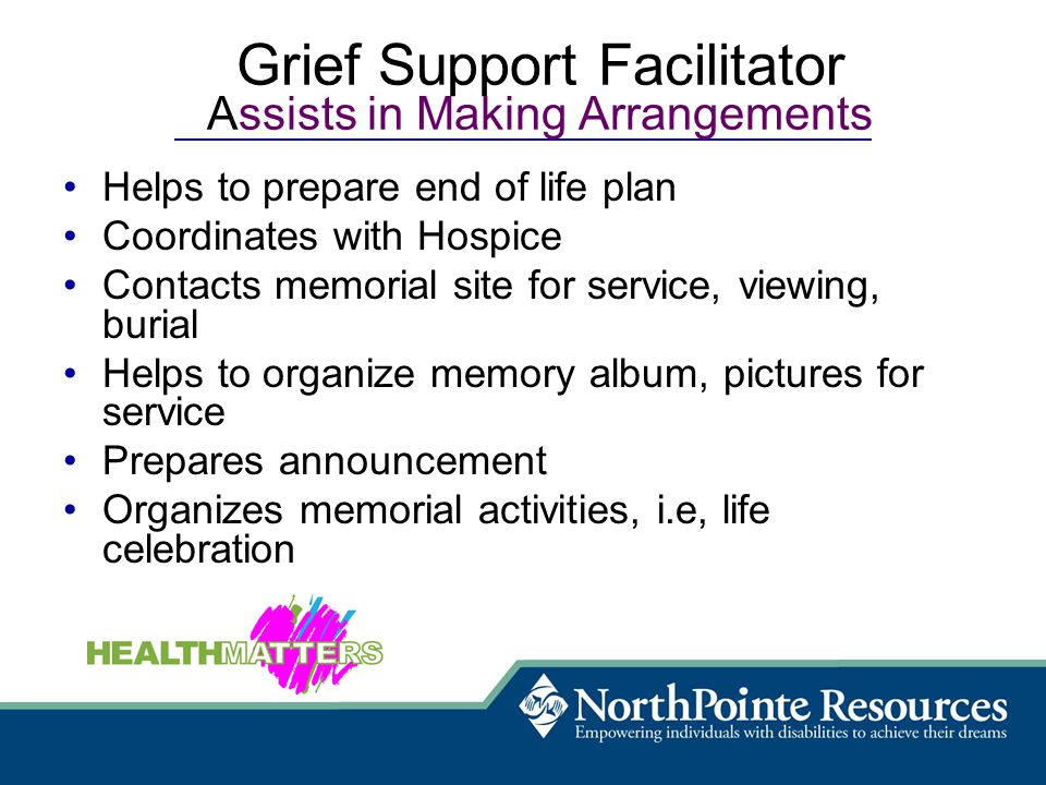 Grief Support Facilitator Assists in Making Arrangements Helps to prepare end of life plan Coordinates with Hospice Contacts memorial site for service, viewing, burial Helps to organize memory album, pictures for service Prepares announcement Organizes memorial activities, i.e, life celebration