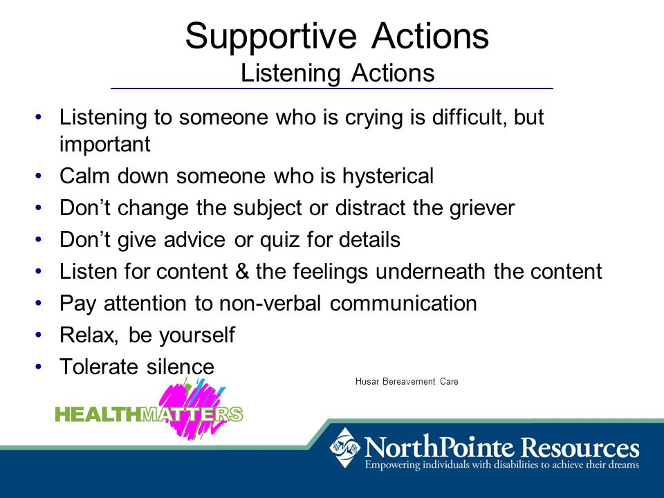 Listening to someone who is crying is difficult, but important Calm down someone who is hysterical Don't change the subject or distract the griever Don't give advice or quiz for details Listen for content & the feelings underneath the content Pay attention to non-verbal communication Relax, be yourself Tolerate silence Husar Bereavement Care Supportive Actions Listening Actions