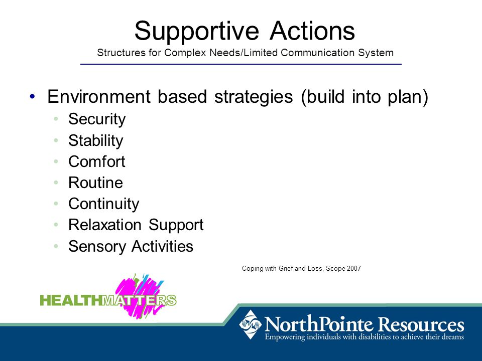 Supportive Actions Structures for Complex Needs/Limited Communication System Environment based strategies (build into plan) Security Stability Comfort Routine Continuity Relaxation Support Sensory Activities Coping with Grief and Loss, Scope 2007