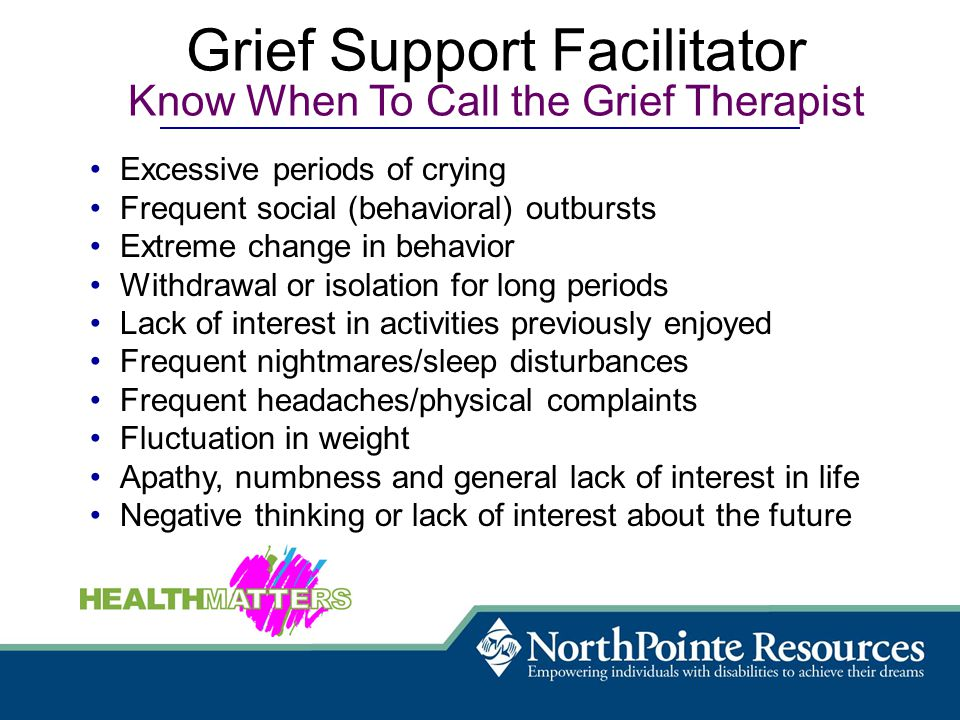Excessive periods of crying Frequent social (behavioral) outbursts Extreme change in behavior Withdrawal or isolation for long periods Lack of interest in activities previously enjoyed Frequent nightmares/sleep disturbances Frequent headaches/physical complaints Fluctuation in weight Apathy, numbness and general lack of interest in life Negative thinking or lack of interest about the future Grief Support Facilitator Know When To Call the Grief Therapist
