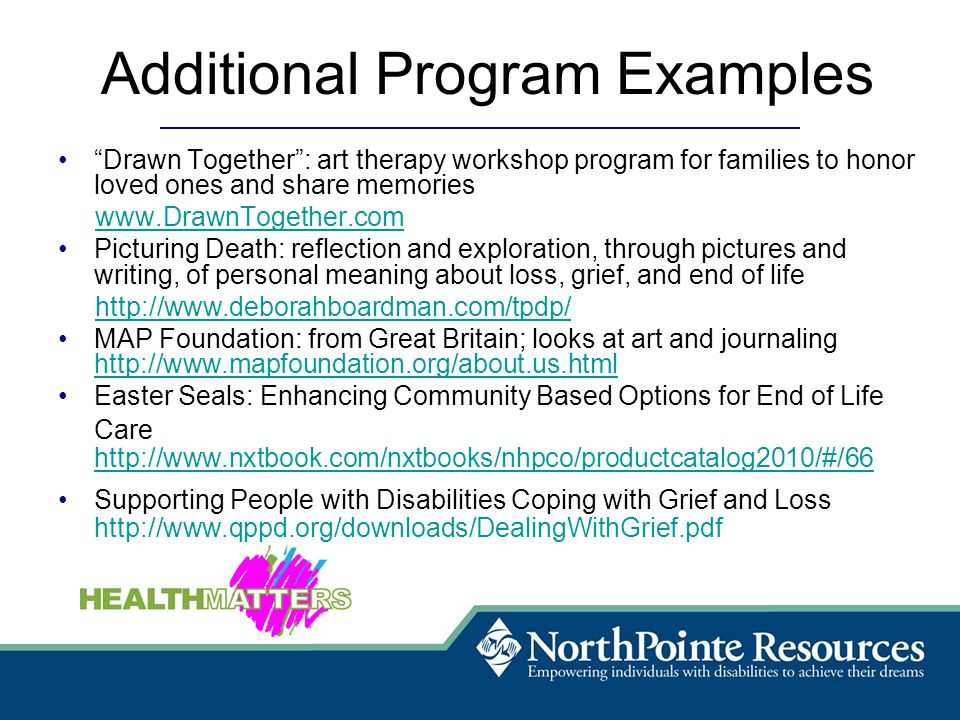 Additional Program Examples Drawn Together : art therapy workshop program for families to honor loved ones and share memories www.DrawnTogether.com Picturing Death: reflection and exploration, through pictures and writing, of personal meaning about loss, grief, and end of life http://www.deborahboardman.com/tpdp/ MAP Foundation: from Great Britain; looks at art and journaling http://www.mapfoundation.org/about.us.html http://www.mapfoundation.org/about.us.html Easter Seals: Enhancing Community Based Options for End of Life Care http://www.nxtbook.com/nxtbooks/nhpco/productcatalog2010/#/66 Supporting People with Disabilities Coping with Grief and Loss http://www.qppd.org/downloads/DealingWithGrief.pdf