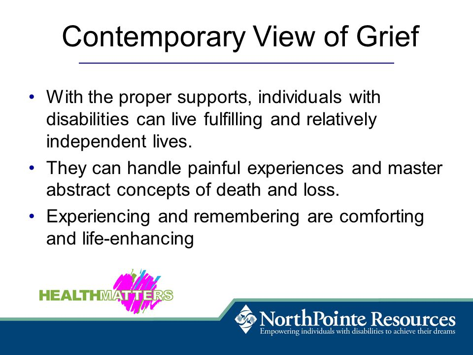 Contemporary View of Grief With the proper supports, individuals with disabilities can live fulfilling and relatively independent lives.