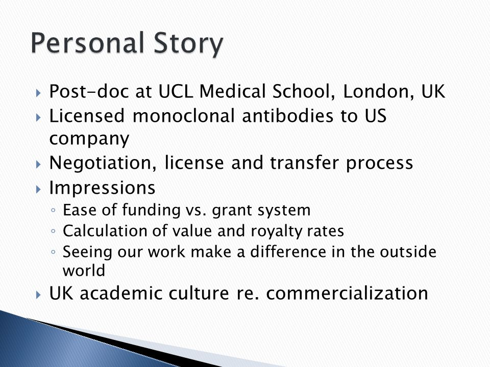  Post-doc at UCL Medical School, London, UK  Licensed monoclonal antibodies to US company  Negotiation, license and transfer process  Impressions
