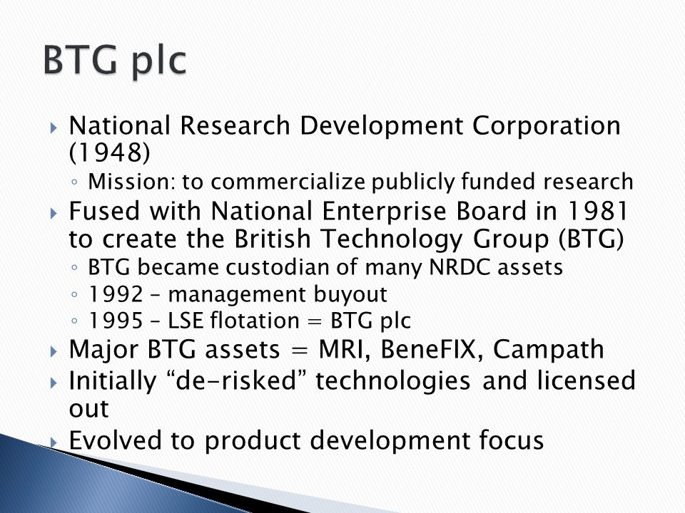  National Research Development Corporation (1948) ◦ Mission: to commercialize publicly funded research  Fused with National Enterprise Board in 1981