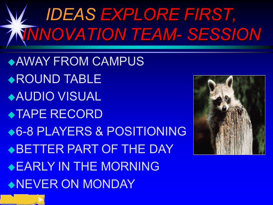 ©2000 Prentice Hall IDEAS EXPLORE FIRST, INNOVATION TEAM- SESSION  AWAY FROM CAMPUS  ROUND TABLE  AUDIO VISUAL  TAPE RECORD  6-8 PLAYERS & POSITIONING  BETTER PART OF THE DAY  EARLY IN THE MORNING  NEVER ON MONDAY