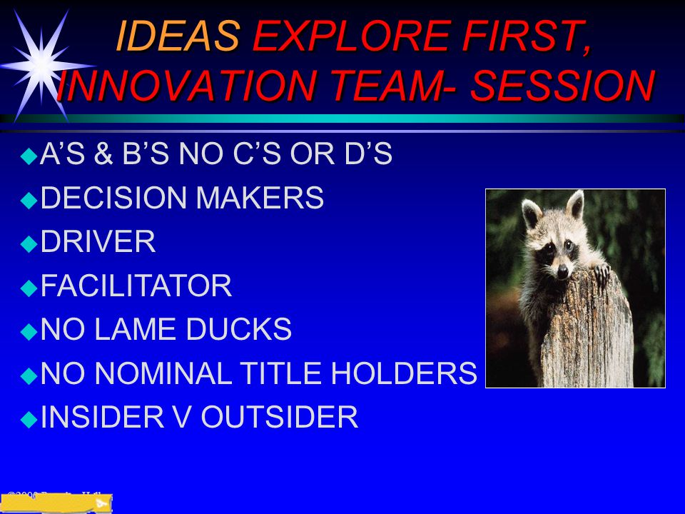 ©2000 Prentice Hall IDEAS EXPLORE FIRST, INNOVATION TEAM- SESSION  A'S & B'S NO C'S OR D'S  DECISION MAKERS  DRIVER  FACILITATOR  NO LAME DUCKS  NO NOMINAL TITLE HOLDERS  INSIDER V OUTSIDER