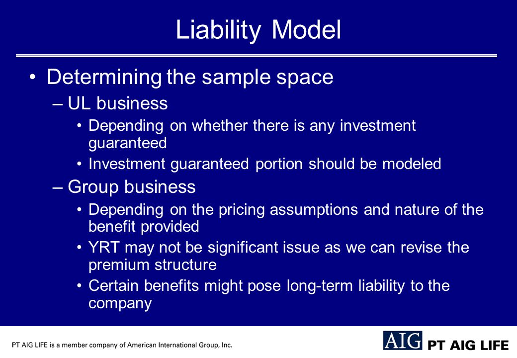 Liability Model Determining the sample space –UL business Depending on whether there is any investment guaranteed Investment guaranteed portion should be modeled –Group business Depending on the pricing assumptions and nature of the benefit provided YRT may not be significant issue as we can revise the premium structure Certain benefits might pose long-term liability to the company