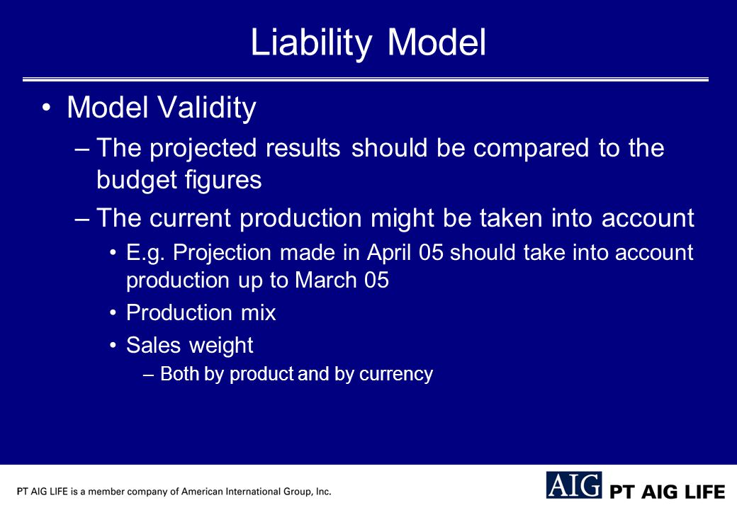 Liability Model Model Validity –The projected results should be compared to the budget figures –The current production might be taken into account E.g.