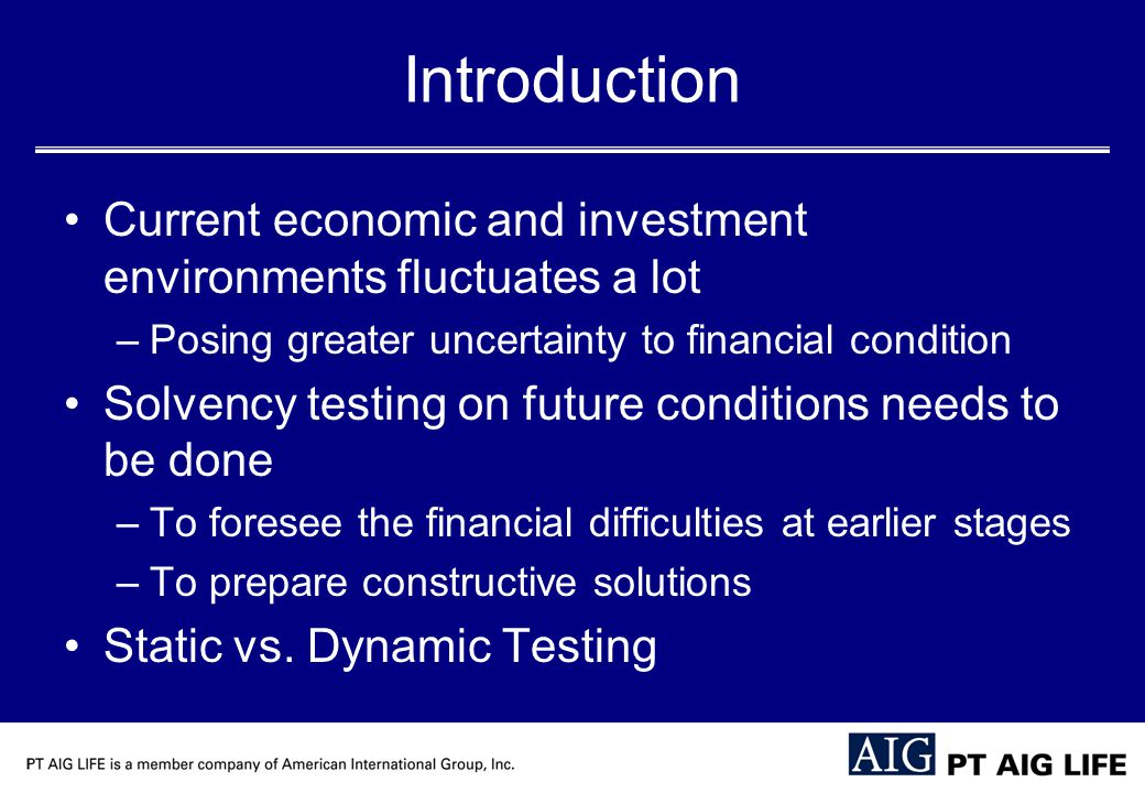 Introduction Current economic and investment environments fluctuates a lot –Posing greater uncertainty to financial condition Solvency testing on future conditions needs to be done –To foresee the financial difficulties at earlier stages –To prepare constructive solutions Static vs.