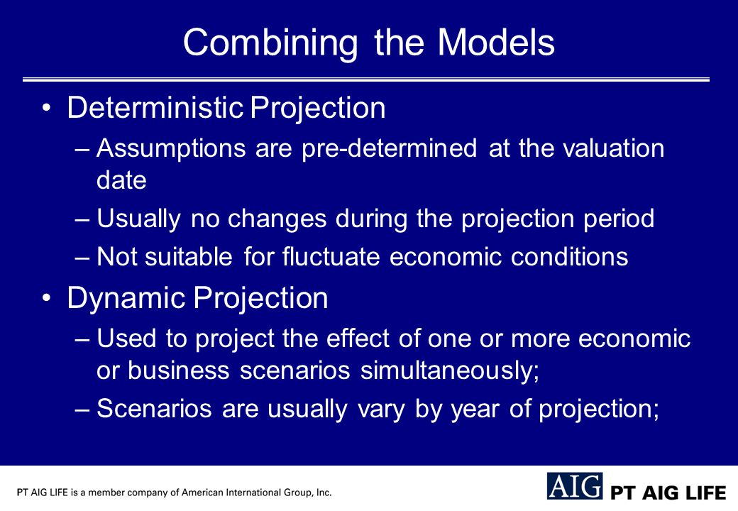 Combining the Models Deterministic Projection –Assumptions are pre-determined at the valuation date –Usually no changes during the projection period –Not suitable for fluctuate economic conditions Dynamic Projection –Used to project the effect of one or more economic or business scenarios simultaneously; –Scenarios are usually vary by year of projection;