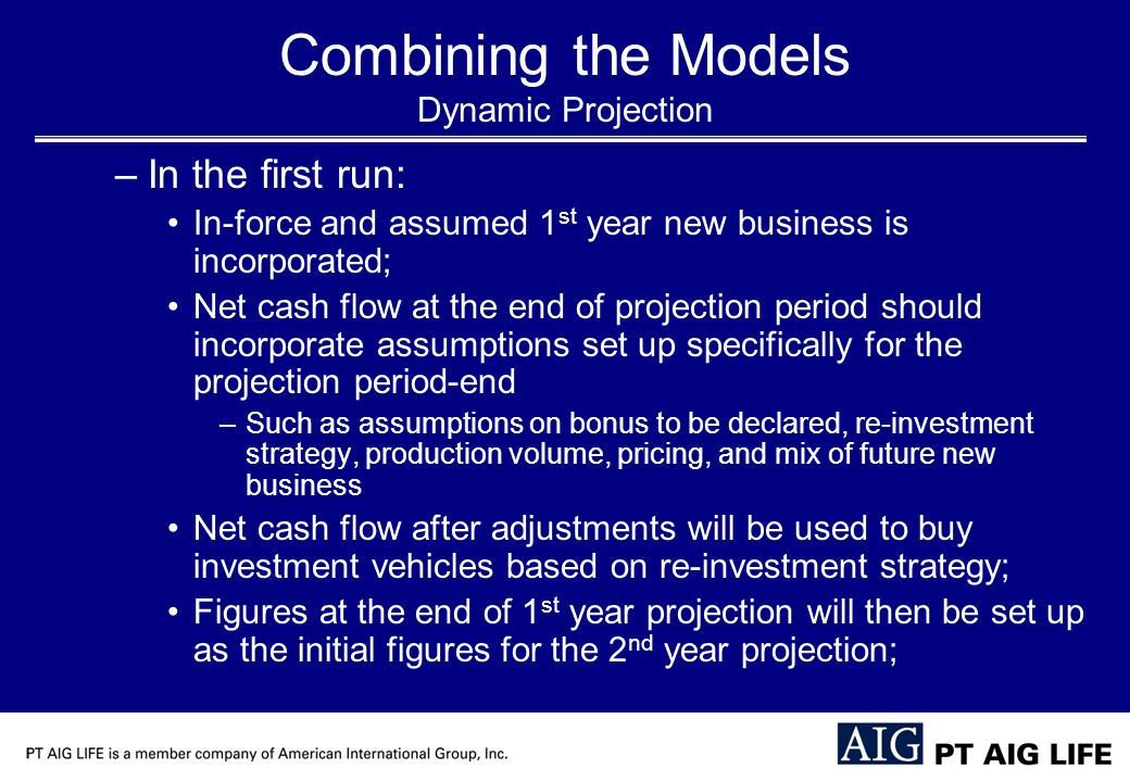 Combining the Models Dynamic Projection –In the first run: In-force and assumed 1 st year new business is incorporated; Net cash flow at the end of projection period should incorporate assumptions set up specifically for the projection period-end –Such as assumptions on bonus to be declared, re-investment strategy, production volume, pricing, and mix of future new business Net cash flow after adjustments will be used to buy investment vehicles based on re-investment strategy; Figures at the end of 1 st year projection will then be set up as the initial figures for the 2 nd year projection;