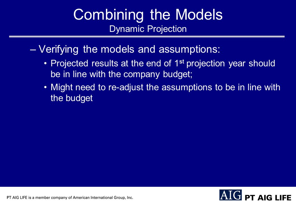 Combining the Models Dynamic Projection –Verifying the models and assumptions: Projected results at the end of 1 st projection year should be in line with the company budget; Might need to re-adjust the assumptions to be in line with the budget