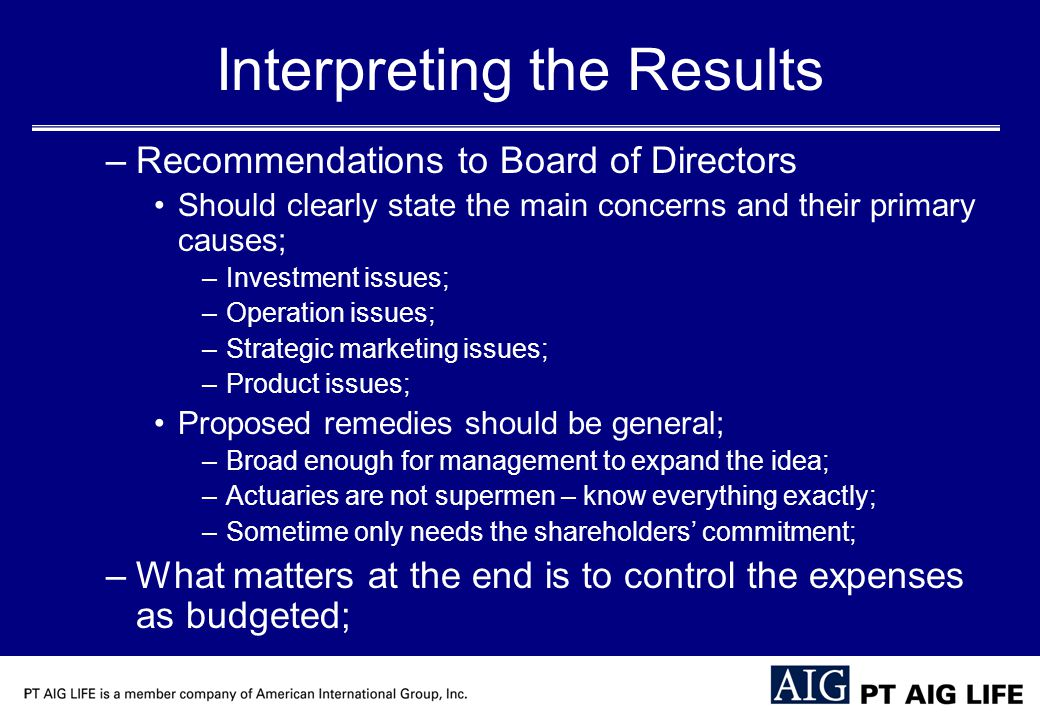 Interpreting the Results –Recommendations to Board of Directors Should clearly state the main concerns and their primary causes; –Investment issues; –Operation issues; –Strategic marketing issues; –Product issues; Proposed remedies should be general; –Broad enough for management to expand the idea; –Actuaries are not supermen – know everything exactly; –Sometime only needs the shareholders' commitment; –What matters at the end is to control the expenses as budgeted;