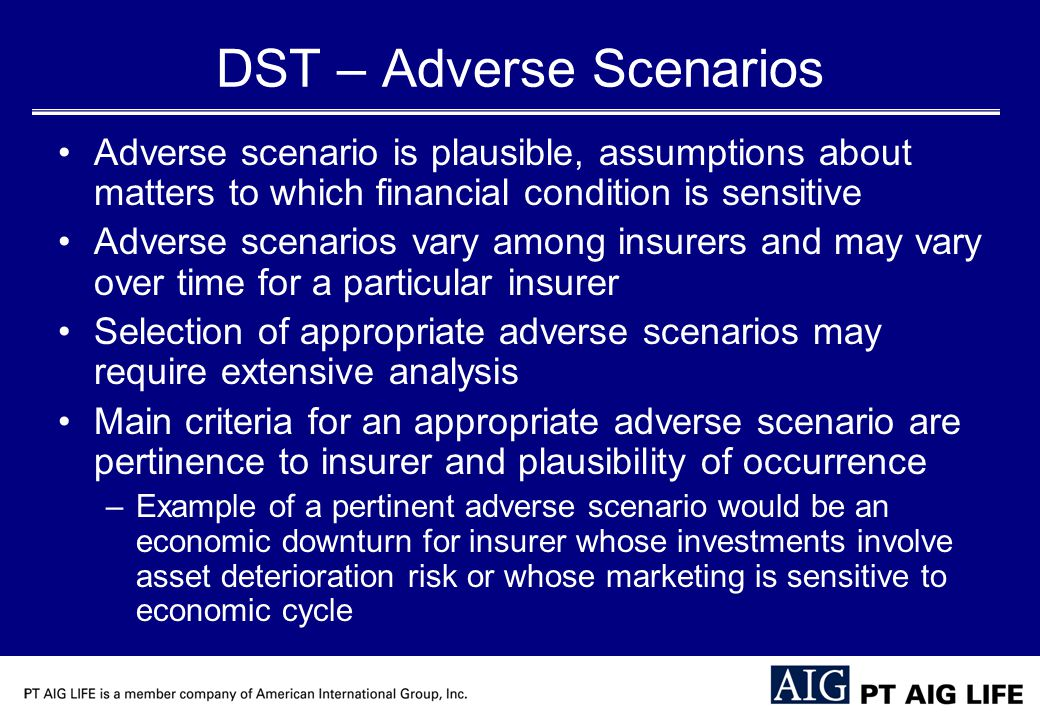 DST – Adverse Scenarios Adverse scenario is plausible, assumptions about matters to which financial condition is sensitive Adverse scenarios vary among insurers and may vary over time for a particular insurer Selection of appropriate adverse scenarios may require extensive analysis Main criteria for an appropriate adverse scenario are pertinence to insurer and plausibility of occurrence –Example of a pertinent adverse scenario would be an economic downturn for insurer whose investments involve asset deterioration risk or whose marketing is sensitive to economic cycle