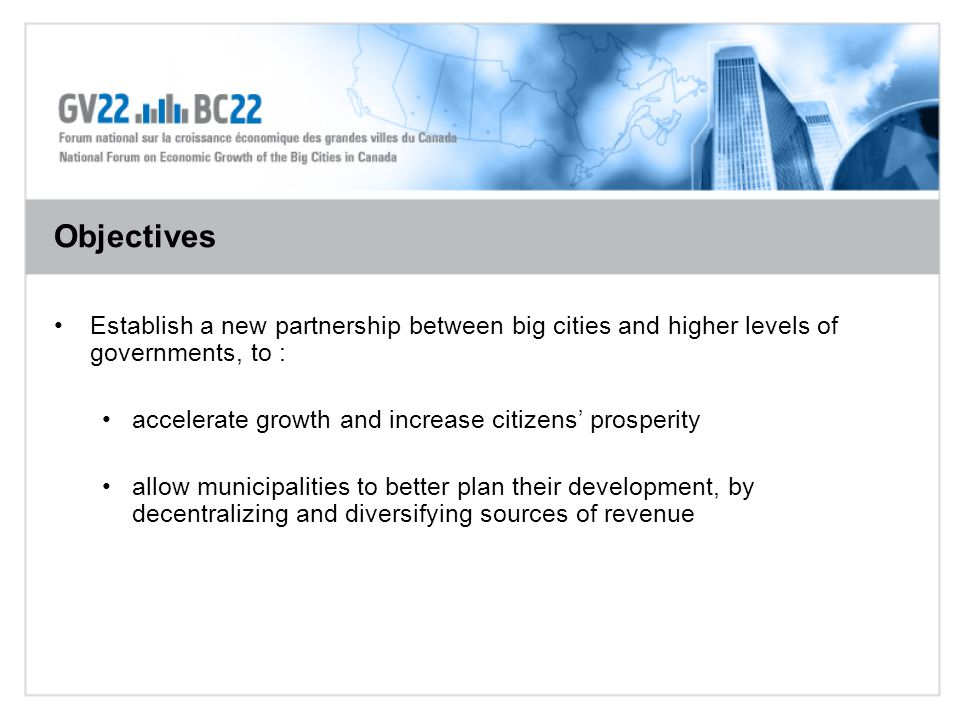 Establish a new partnership between big cities and higher levels of governments, to : accelerate growth and increase citizens' prosperity allow municipalities to better plan their development, by decentralizing and diversifying sources of revenue Objectives