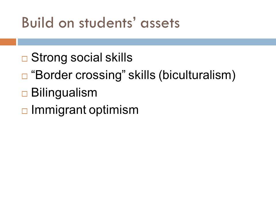 Build on students' assets  Strong social skills  Border crossing skills (biculturalism)  Bilingualism  Immigrant optimism
