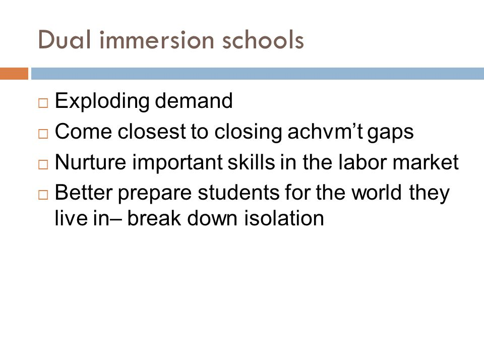 Dual immersion schools  Exploding demand  Come closest to closing achvm't gaps  Nurture important skills in the labor market  Better prepare students for the world they live in– break down isolation