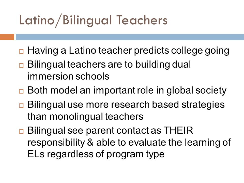 Latino/Bilingual Teachers  Having a Latino teacher predicts college going  Bilingual teachers are to building dual immersion schools  Both model an important role in global society  Bilingual use more research based strategies than monolingual teachers  Bilingual see parent contact as THEIR responsibility & able to evaluate the learning of ELs regardless of program type