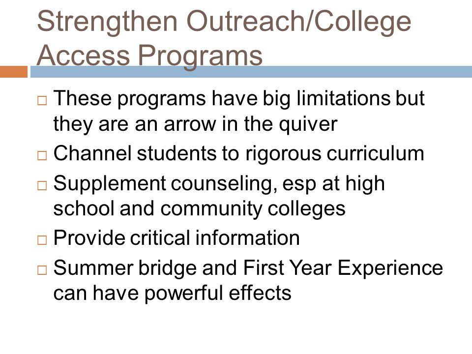 Strengthen Outreach/College Access Programs  These programs have big limitations but they are an arrow in the quiver  Channel students to rigorous curriculum  Supplement counseling, esp at high school and community colleges  Provide critical information  Summer bridge and First Year Experience can have powerful effects