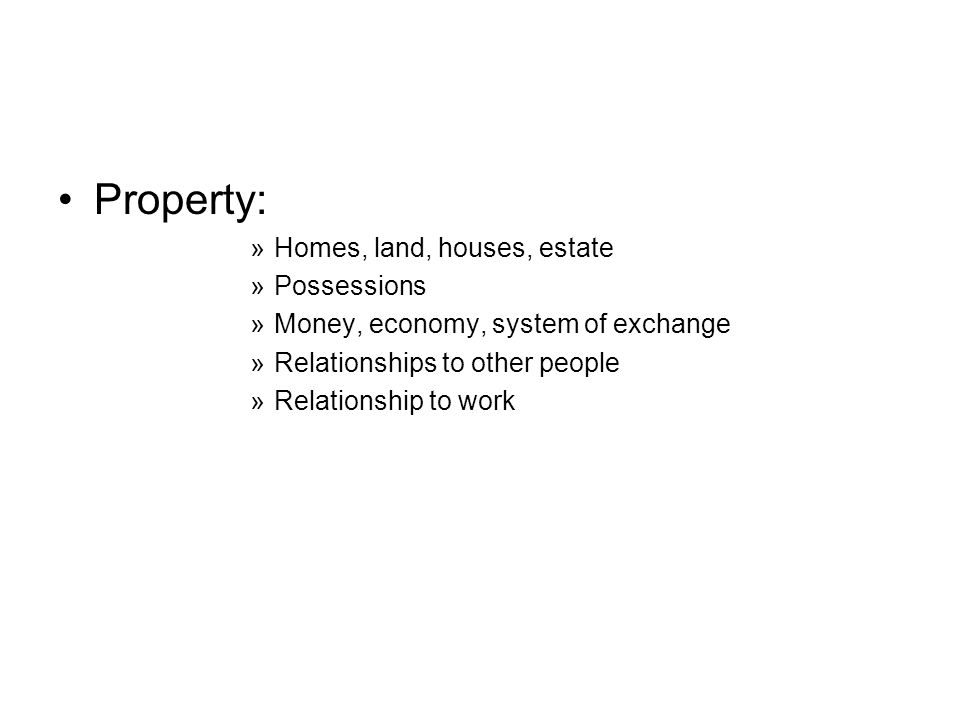 Property: »Homes, land, houses, estate »Possessions »Money, economy, system of exchange »Relationships to other people »Relationship to work