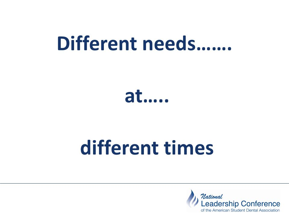 Different needs……. at….. different times