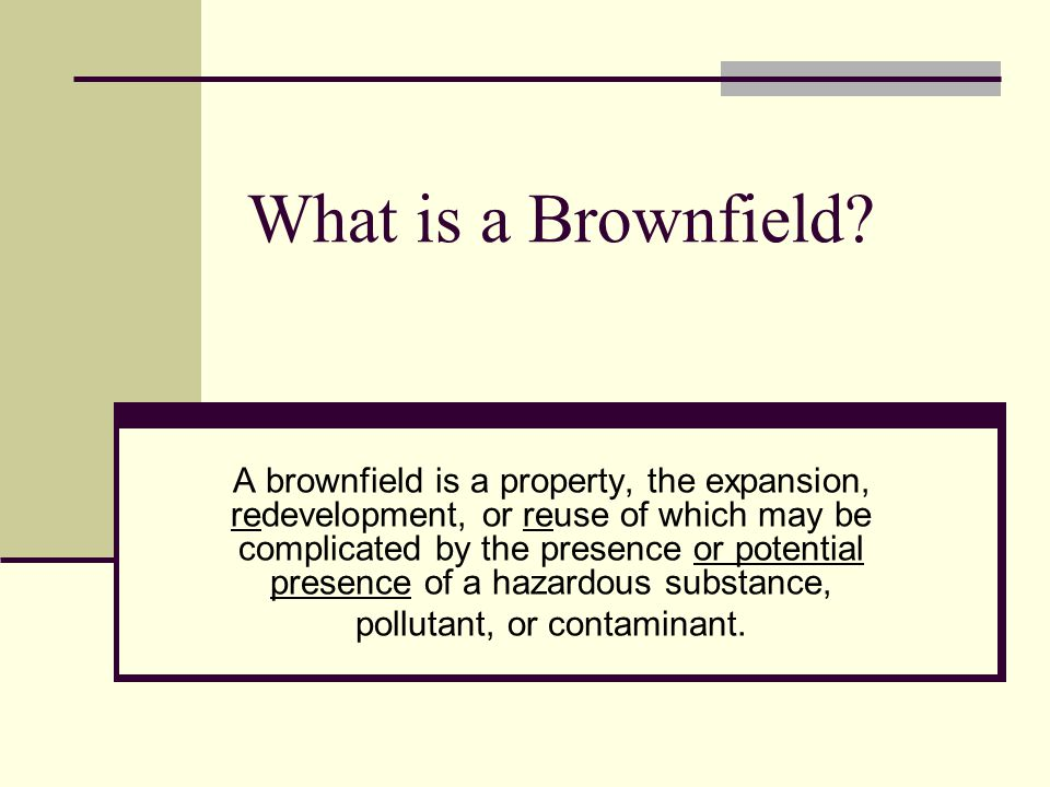 What is a Brownfield? A brownfield is a property, the expansion, redevelopment, or reuse of which may be complicated by the presence or potential pres