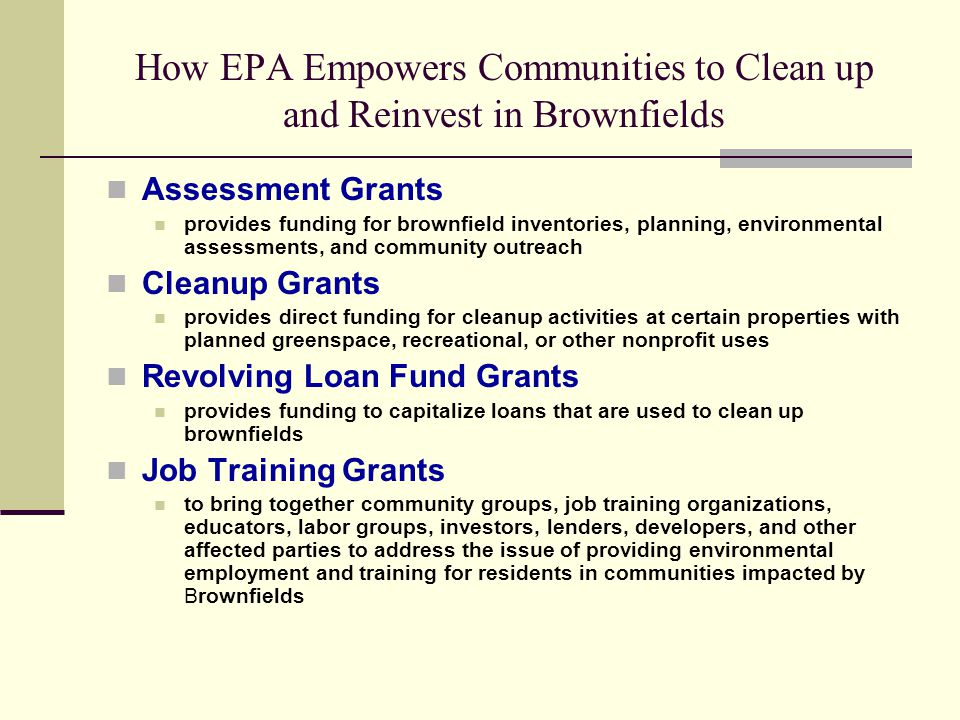 How EPA Empowers Communities to Clean up and Reinvest in Brownfields Assessment Grants provides funding for brownfield inventories, planning, environmental assessments, and community outreach Cleanup Grants provides direct funding for cleanup activities at certain properties with planned greenspace, recreational, or other nonprofit uses Revolving Loan Fund Grants provides funding to capitalize loans that are used to clean up brownfields Job Training Grants to bring together community groups, job training organizations, educators, labor groups, investors, lenders, developers, and other affected parties to address the issue of providing environmental employment and training for residents in communities impacted by Brownfields