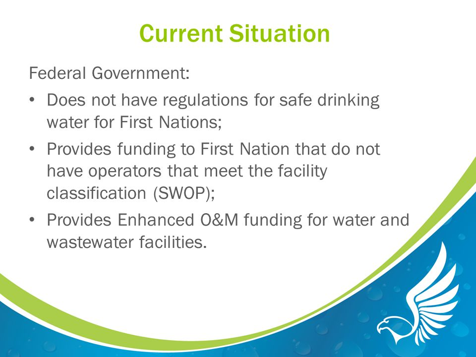 Current Situation Federal Government: Does not have regulations for safe drinking water for First Nations; Provides funding to First Nation that do not have operators that meet the facility classification (SWOP); Provides Enhanced O&M funding for water and wastewater facilities.