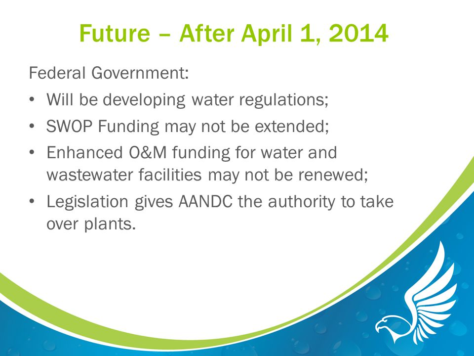 Future – After April 1, 2014 Federal Government: Will be developing water regulations; SWOP Funding may not be extended; Enhanced O&M funding for water and wastewater facilities may not be renewed; Legislation gives AANDC the authority to take over plants.