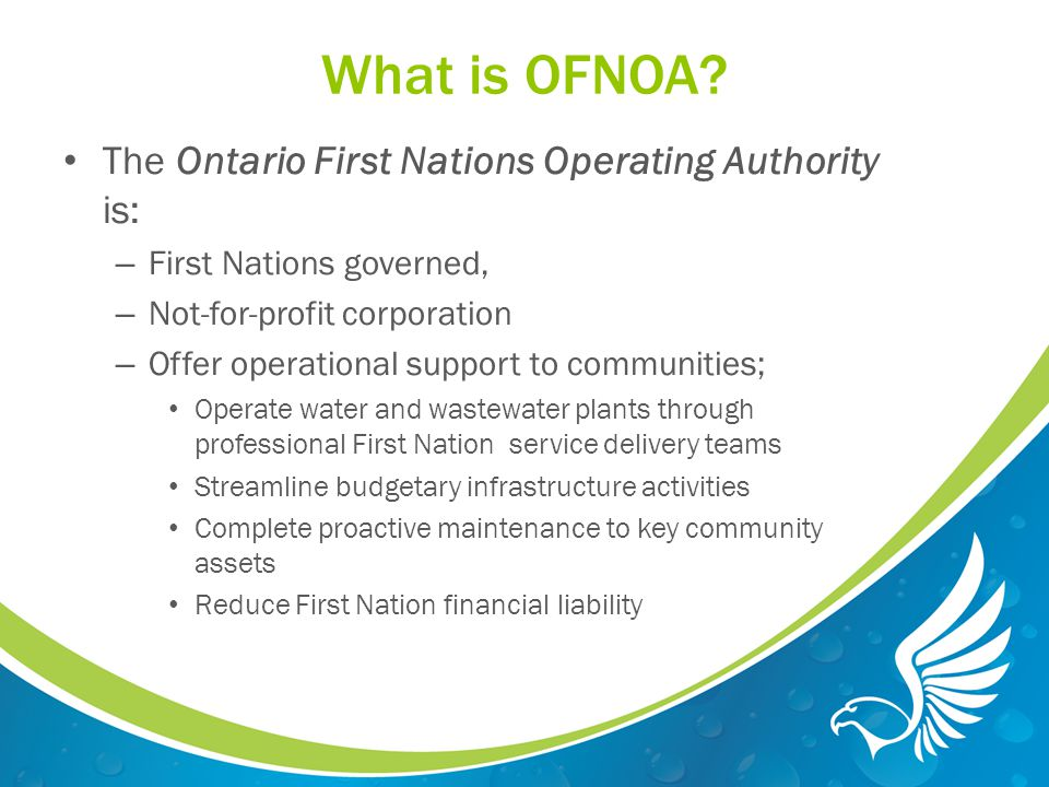 What is OFNOA's Mission Mission Statement The Ontario First Nations Operating Authority will respect the cultural, environmental and inherent rights and values associated with water and wastewater.