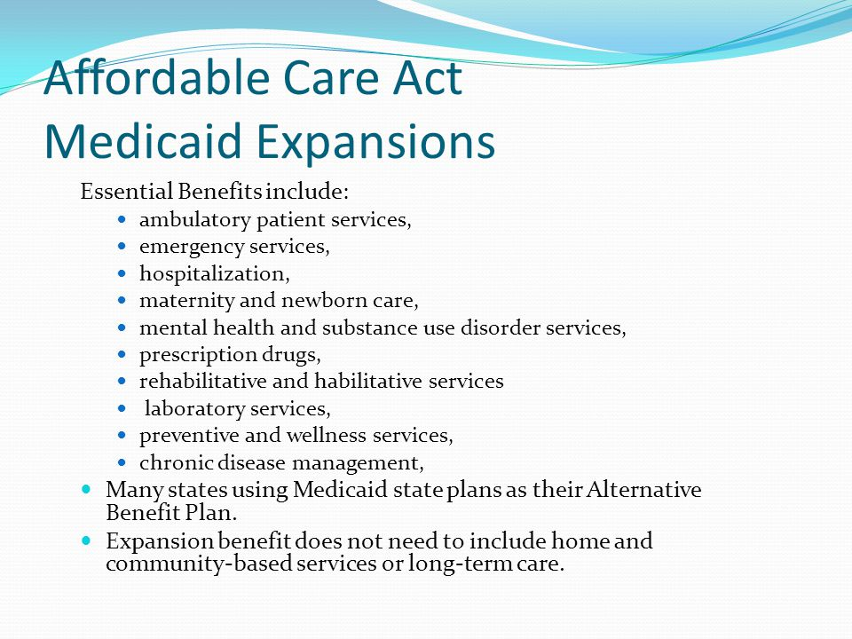 Affordable Care Act Medicaid Expansions Essential Benefits include: ambulatory patient services, emergency services, hospitalization, maternity and newborn care, mental health and substance use disorder services, prescription drugs, rehabilitative and habilitative services laboratory services, preventive and wellness services, chronic disease management, Many states using Medicaid state plans as their Alternative Benefit Plan.