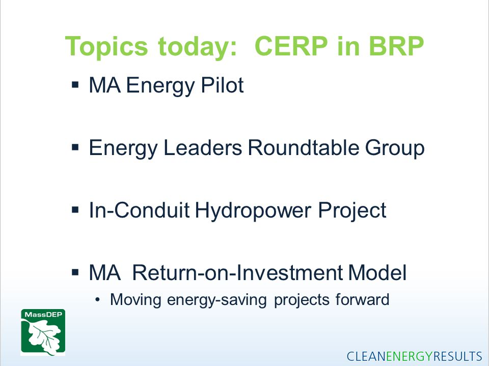 Topics today: CERP in BRP  MA Energy Pilot  Energy Leaders Roundtable Group  In-Conduit Hydropower Project  MA Return-on-Investment Model Moving e