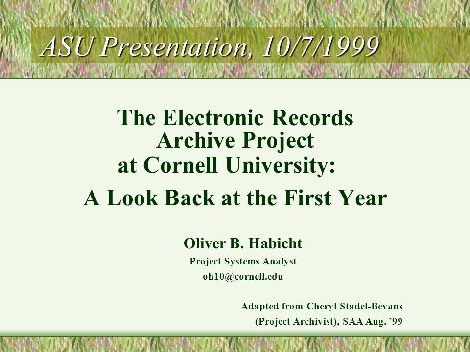 Oliver B. Habicht Project Systems Analyst oh10@cornell.edu Adapted from Cheryl Stadel-Bevans (Project Archivist), SAA Aug. '99 ASU Presentation, 10/7/