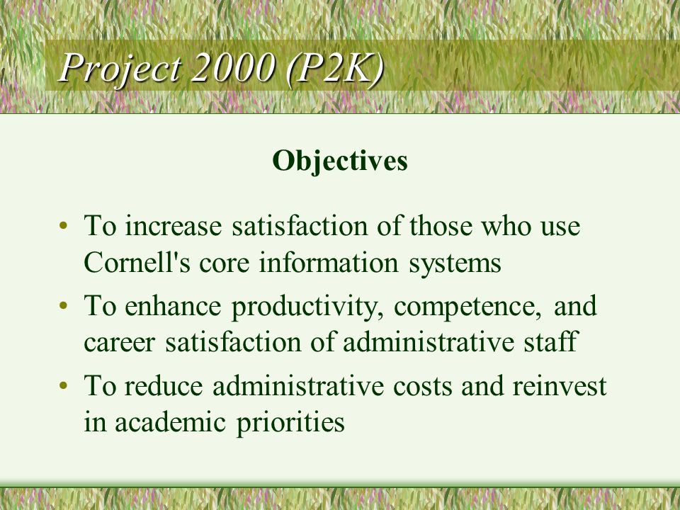 Project 2000 (P2K) Objectives To increase satisfaction of those who use Cornell s core information systems To enhance productivity, competence, and career satisfaction of administrative staff To reduce administrative costs and reinvest in academic priorities