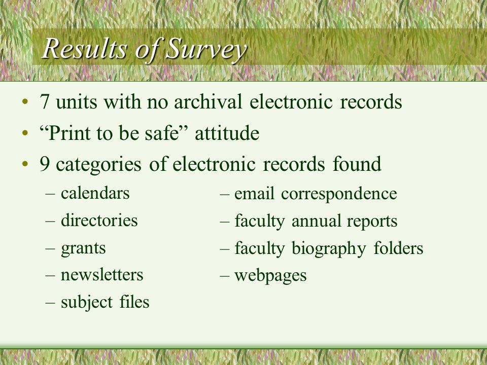 Results of Survey 7 units with no archival electronic records Print to be safe attitude 9 categories of electronic records found –calendars –directories –grants –newsletters –subject files – email correspondence – faculty annual reports – faculty biography folders – webpages
