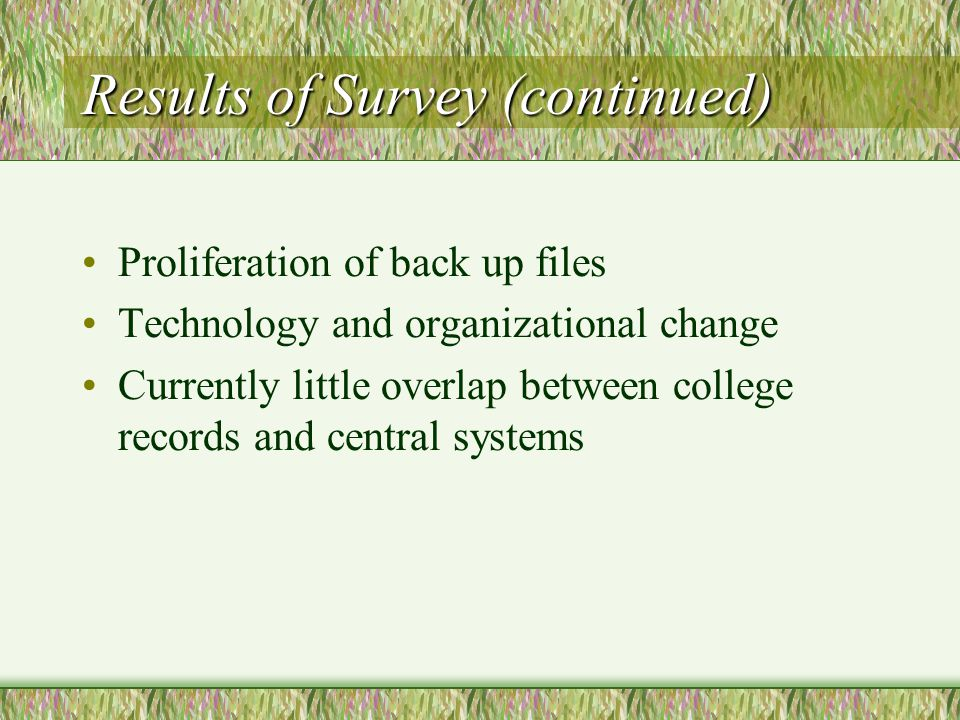 Results of Survey (continued) Proliferation of back up files Technology and organizational change Currently little overlap between college records and central systems