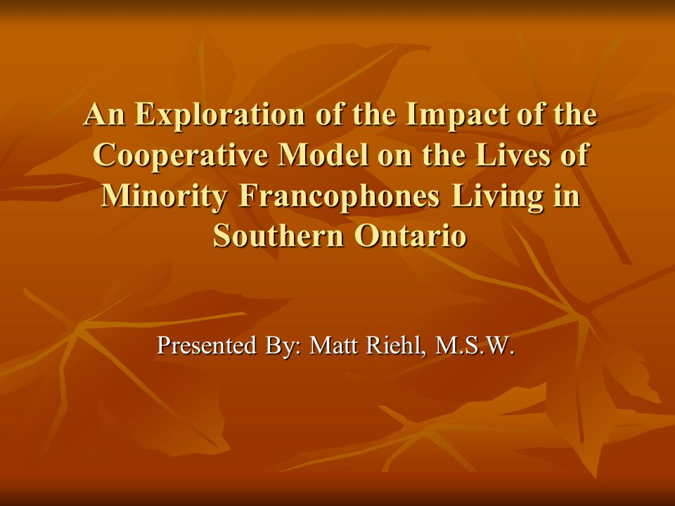 An Exploration of the Impact of the Cooperative Model on the Lives of Minority Francophones Living in Southern Ontario Presented By: Matt Riehl, M.S.W.